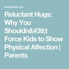 Reluctant Hugs: Why You Shouldn't Force Kids to Show Physical Affection | Parents