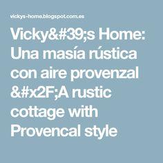 Vicky's Home: Una masía rústica con aire provenzal /A rustic cottage with Provencal style