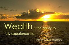 wealth is the ability to fully experience life -Henry David Thoreau