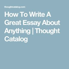 How To Write A Great Essay About Anything | Thought Catalog