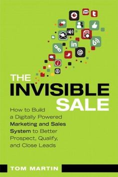 The Invisible Sale: How to Build a Digitally Powered Marketing and Sales System to Better Prospect, Qualify and Close Leads by Tom Martin