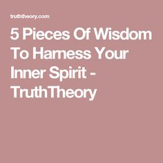5 Pieces Of Wisdom To Harness Your Inner Spirit - TruthTheory