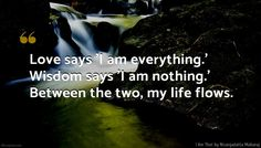 Nisargadatta Maharaj Quote: Love says 'I am everything.' Wisdom says 'I am nothing.' Between the two, my life flows. Profound Quotes, Insightful Quotes, Spiritual Quotes, Spiritual Enlightenment, Spirituality, I Am Nothing, Qoutes About Love, A Way Of Life, Try To Remember