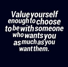 Value yourself enough to choose to be with someone who wants you as much as you want them. #relationships #quotes