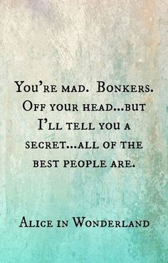 You're mad. Bonkers. Off your head ... But I'll tell you a secret ... All of the best people are. Alive in Wonderland