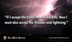 "themindquotes.com : Khalil Gibran Quotes on Inspiration and Truth""If I accept the sunshine and warmth, then I must also accept the thunder and lightning."" ~ Khalil Gibran"