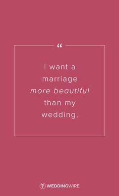 "Love quote - ""I want a marriage more beautiful than my wedding."""