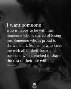 I want someone who is happy to be with me. Someone who is scared of losing me. Someone who is proud to show me off. Someone who loves me with all of their heart and someone who is excited to share the rest of their life with me. Live Quotes For Him, Love Memes For Him, My Life Quotes, Love Quotes For Boyfriend, Happy Quotes, True Quotes, Be With Someone Who Quotes, Love Friendship Quotes, Good Relationship Quotes