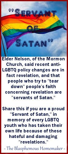 """According to Mormon leadership (and my parents), I am now a servant of Satan. Hail Satan! --Aunt Sophie  ***From an article in the Salt Lake Tribune, 1/10/2016: [Russell M.] Nelson, who became president of the Quorum of the Twelve Apostles last year, warned his listeners to beware of those who might tear down their faith.  """"The somber reality is that there are 'servants of Satan' embedded throughout society,"""" he said. """"So be very careful about whose counsel you follow."""""""