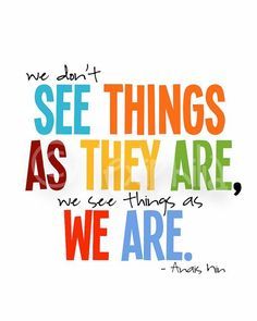 """""""This is perception. Two people see the exact same thing in front of them; one sees it one way, the other sees it another way. Who we are, our personal development, personal growth, our philosophies, the way we grew up... just to name a few - influences HOW we see things. What we believe we see completely today may be totally different tomorrow. """""""