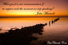 What good is our communication if its impact ends the moment we stop speaking? -John Maxwell