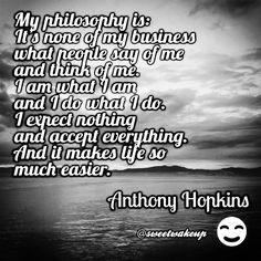 My philosophy is: It's none of my business what people say of me and think of me. I am what I am and I do what I do. I expect nothing and accept everything. And it makes life so much easier. - Anthony Hopkins#quote #quotes #happy #like #picoftheday #photooftheday #bestoftheday #cute #beautiful #happy #love #nice #smile #life #summer #fun #pretty