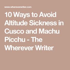 10 Ways to Avoid Altitude Sickness in Cusco and Machu Picchu - The Wherever Writer