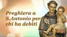 Preghiera a S.Antonio per chi ha debiti Sant'Antonio, ti preghiamo per i molti che sono intrappolati da debiti sempre più onerosi. Ti invochiamo per coloro che non vedono via d'uscita e sono disperati per il loro futuro. Dona loro coraggio per affrontare i problemi che hanno di fronte, chiarezza nel prendere decisioni in grado di …