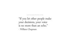 if you let other people make your decisions, your voice is no more than an echo