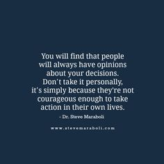 """""""You will find that people will always have opinions about your decisions. Don't take it personally, it's simply because they're not courageous enough to take action in their own lives."""" - Steve Maraboli"""