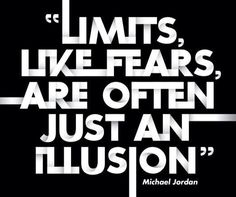 Limits, like fears, are often just an illusion. Michael Jordan