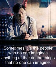 Sometimes it is the people who no one imagines anything of that do the things that no one can imagine. - Alan Turing, The Imitation Game