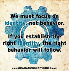 We must focus on identity, not behavior. If you establish the right identity, the right behavior will follow.