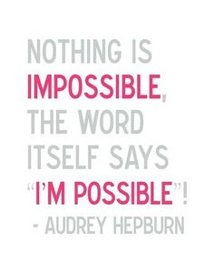 "Audrey Hepburn - ""Nothing is impossible, the word itself says 'I'm possible""!"