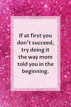Mothers Day Quotes | If at first you don't succeed, try doing it the way mom told you in the beginning.