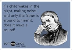 If a child wakes in the night, making noise, and only the father is around to hear it, does it make a sound?