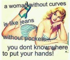 Uma mulher sem curvas é como umas calças de ganga sem bolsos.... não sabes onde pôr as mãos!