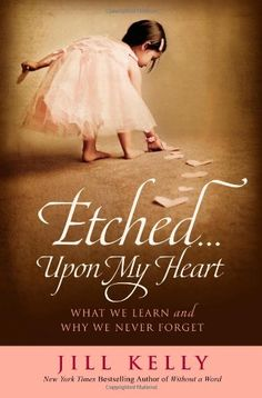 Etched...Upon My Heart: What We Learn and Why We Never Forget by Jill Kelly