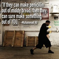 """If they can make penicillin our of moldy bread, then they can sure make something out of you."" ~ Muhammad Ali"