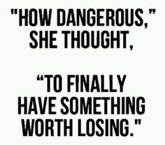 How dangerous she thought, to finally have something worth losing.