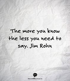 The more you know the less you need to say - Jim Rohn