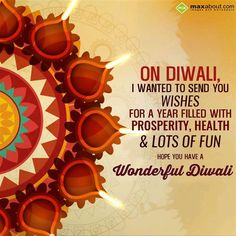 ON DIWALI,  I WANTED TO SEND YOU  WISHES  FOR A YEAR FILLED WITH  PROSPERITY, HEALTH  & LOTS OF FUN  HOPE YOU HAVE A  WONDERFUL DIWALI