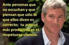 ... Ante personas que no escuchan y que piensan que sólo lo que ellos dicen es correcto; tu actitud más productiva es el respetuoso silencio.