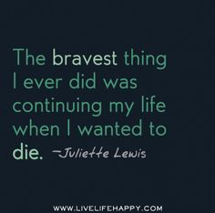 The bravest thing I ever did was continuing my life when I wanted to die. -Juliette Lewis