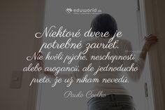 Niektoré dvere je potrebné zavrieť. Nie kvôli pýche, neschopnosti alebo arogancii, ale jednoducho preto, že už nikam nevedú. (Paulo Coelho) Better Day, Motivation, Ale, Quotes, Facebook, Paulo Coelho, Quotations, Ale Beer, Quote