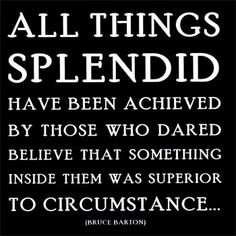 all things splendid have been achieved by those who dared believe that something inside them was superior to circumstance