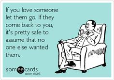 If you love someone let them go. If they come back to you, it's pretty safe to assume that no one else wanted them.