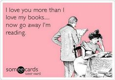 I love you more than I love my books... now go away I'm reading.
