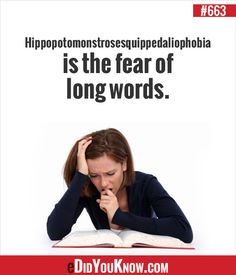 Hippopotomonstrosesquippedaliophobia is the fear of long words. http://edidyouknow.com/did-you-know-663/