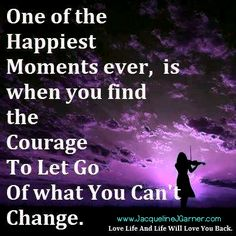 One of the happiest moments ever, is when you find the courage to let go of what you can't change. (Love life and life will love you back)  Rev Jacqueline J Garner, DD Internationally Renowned Visionary & Spiritual Leader www.JacquelineJGarner.com JacquelineJGarner.com Official Website