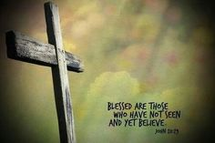 """John 20:29 Jesus said to him, """"Thomas, because you have seen Me, you have believed. Blessed are those who have not seen and yet have believed."""""""