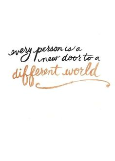 Every person is a door to a different world. I love meeting new people. Hearing their stories. It's a passion
