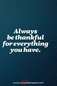 Always be thankful for everything you have.