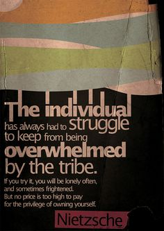 The individual has always had to struggle to keep from being overwhelmed by the tribe. If you try it, you will be lonely often, and sometimes frightened. But no price is too high to pay for the privilege of owning yoursel.  -Nietzsche