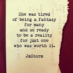 She was tired of being a fantasy for many and so ready to be a reality for just one who was worth it. J.M.Storm