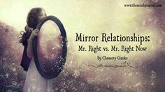 Mirror Relationships: Mr Right Vs Mr Right Now - http://themindsjournal.com/mr-right-vs-mr-right-now/