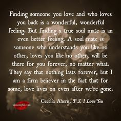Finding someone you love and who loves you back is a wonderful, wonderful feeling. But finding a true soul mate is an even better feeling. A soul mate is someone who understands you like no other, loves you like no other, will be there for... ~Cecelia Ahern, P.S. I Love You <3 We have so many more amazing quotes on our Facebook page - drop by and check us out! <3 https://www.facebook.com/LoveSexIntelligence #quotes #lovequotes #relationshipquotes #PSILoveYou #movies #eternallove #ilovemylsi