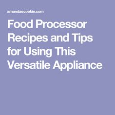 Food Processor Recipes and Tips for Using This Versatile Appliance