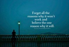 Forget All The Reasons Why It Won't Work And Believe The One Reason Why It Will