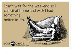 I can't wait for the weekend so I can sit at home and wish I had something better to do. #ecard #ecards